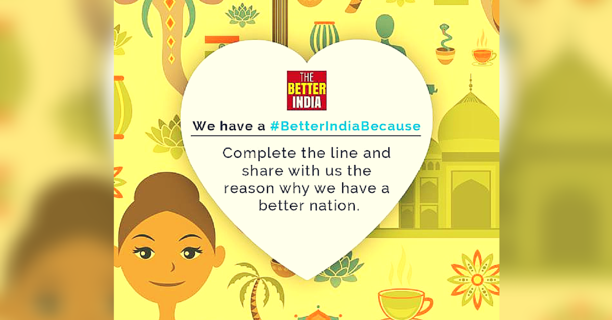 We Asked Our Readers We Have a #BetterIndiaBecause? The Responses Made our Day!